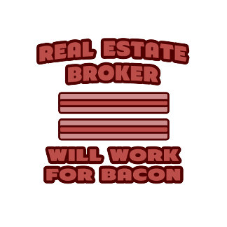 Real Estate Broker .. Will Work For Bacon