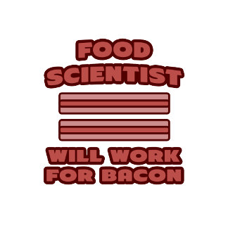 Food Scientist .. Will Work For Bacon