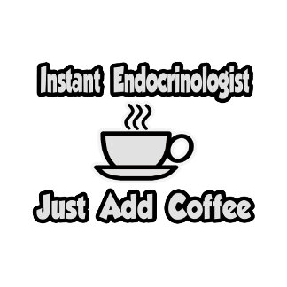 Instant Endocrinologist ... Just Add Coffee