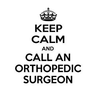 Keep Calm and Call an Orthopedic Surgeon