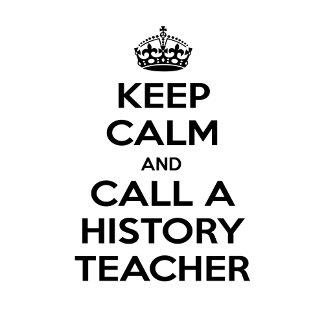 Keep Calm and Call a History Teacher