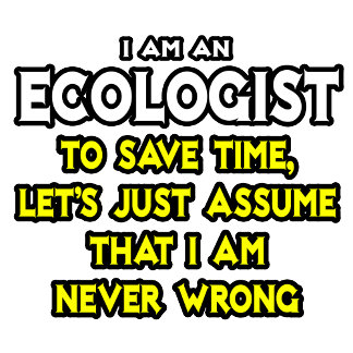 Ecologist...Assume I Am Never Wrong