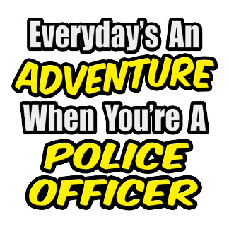Everyday's An Adventure...Police Officer