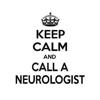 Keep Calm and Call a Neurologist