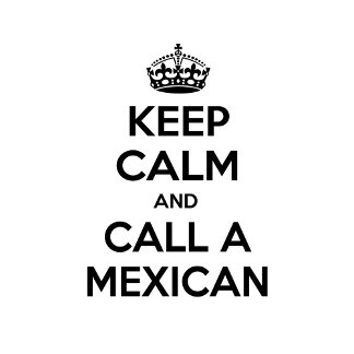 Keep Calm and Call a Mexican