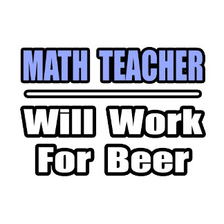 Math Teacher...Will Work For Beer