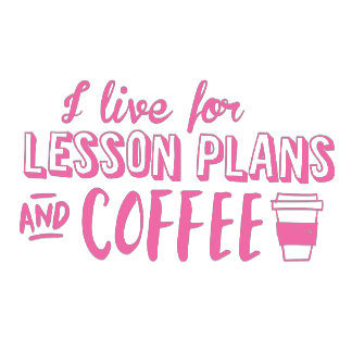 i live for lesson plans and coffee