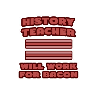 History Teacher .. Will Work For Bacon