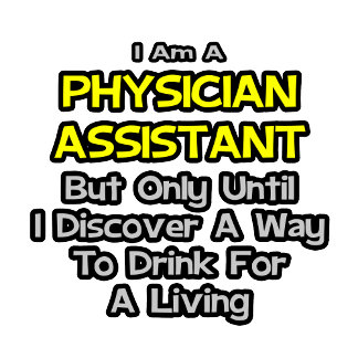 Physician Assistant Joke .. Drink for a Living