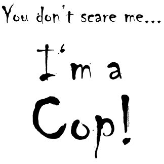 You don't scare me...Cop