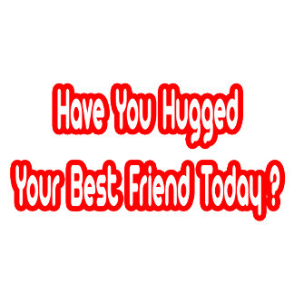 Have You Hugged Your Best Friend Today?