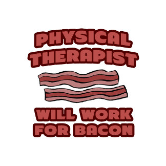 Physical Therapist .. Will Work For Bacon