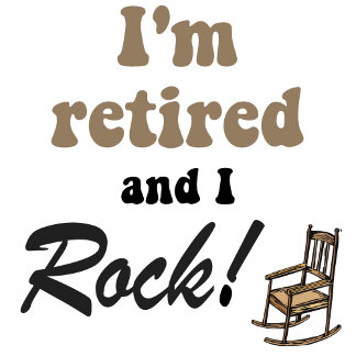 I'm retired and I rock!