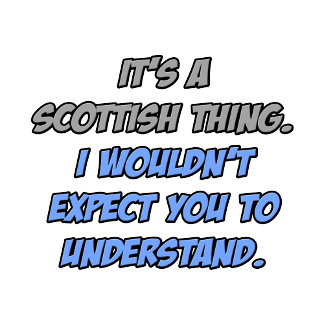 Scottish Thing .. You Wouldn't Understand