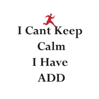 """I CANT KEEP CALM I HAVE ADD"" ADHD ©Monticelli"
