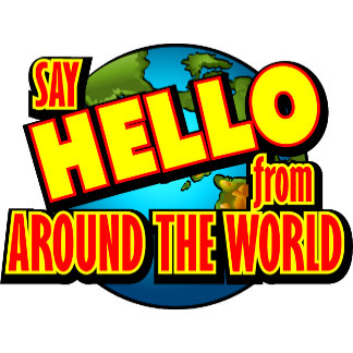 How to say....HELLO from around the WORLD!