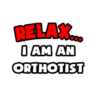 Relax ... I Am An Orthotist