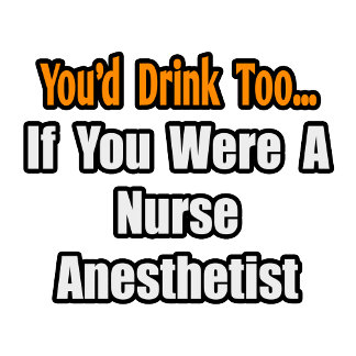 You'd Drink Too...Nurse Anesthetist