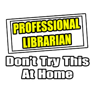 Professional Librarian...Don't Try This At Home