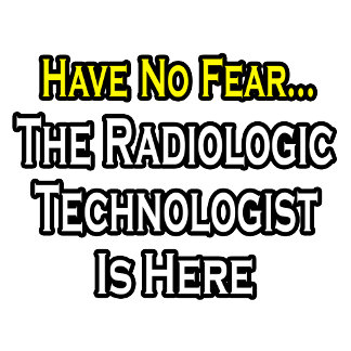 Have No Fear, Radiologic Technologist Is Here