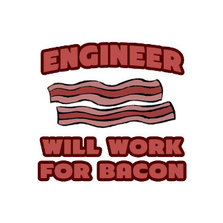 Engineer .. Will Work For Bacon