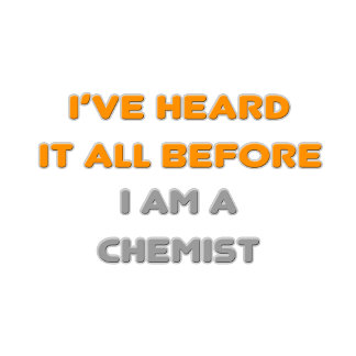 I've Heard It All Before .. Chemist