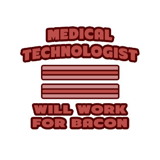 Medical Technologist .. Will Work For Bacon