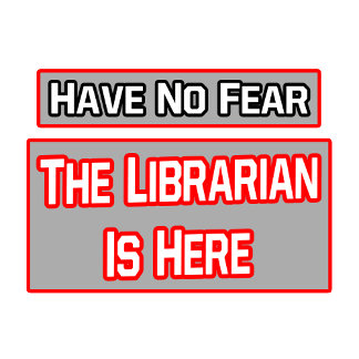 Have No Fear .. Librarian Is Here