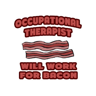 Occupational Therapist .. Will Work For Bacon