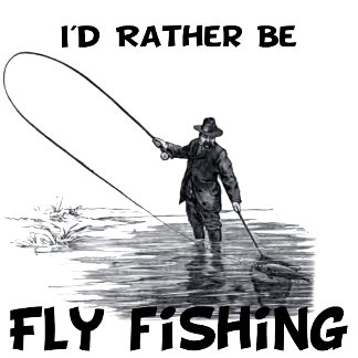 I'd Rather Be Fly Fishing