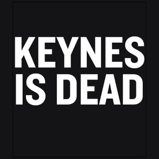 Keynes Is Dead
