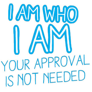I am who I am your Approval is not needed!