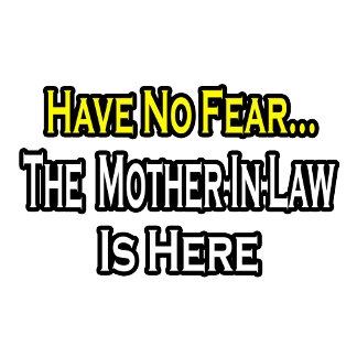 Have No Fear...The Mother-In-Law Is Here