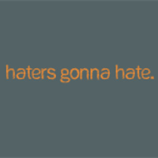 ♥ haters gonna hate