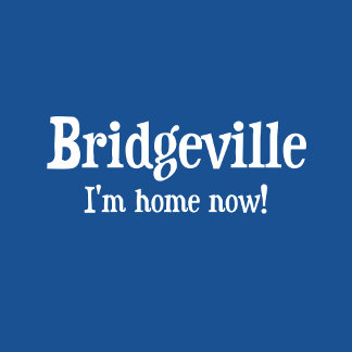 Bridgeville: I'm home now t-shirts and gifts.