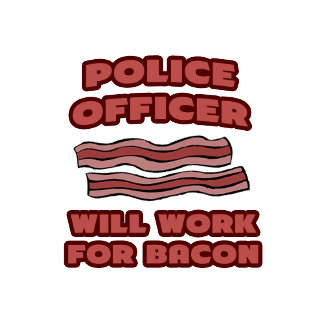 Police Officer .. Will Work For Bacon