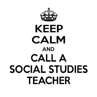 Keep Calm and Call a Social Studies Teacher