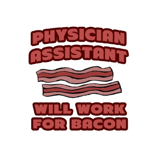 Physician Assistant .. Will Work For Bacon