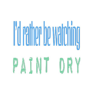 I'd Rather Be Watching Paint Dry
