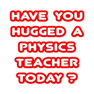 Have You Hugged A Physics Teacher Today?