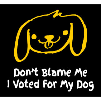 Don't Blame Me I Voted For My Dog