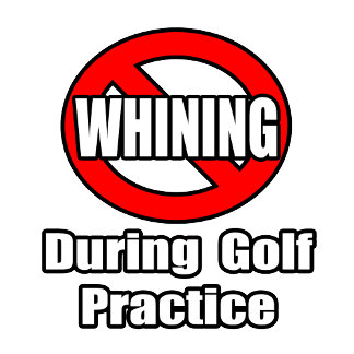 No Whining During Golf Practice