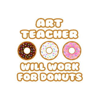 Art Teacher .. Will Work For Donuts