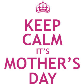 Keep Calm it's Mother's Day