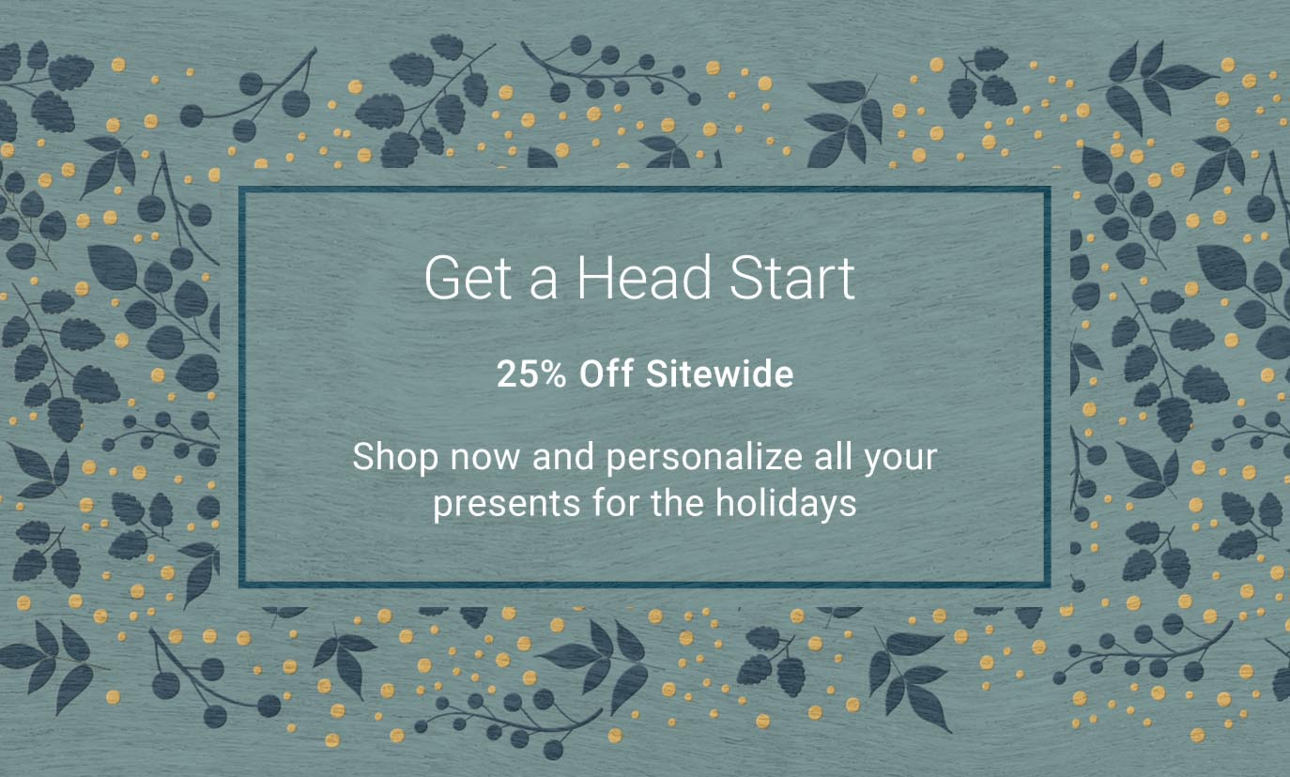 Get a Head Start - Shop now and personalize all your presents for the holidays