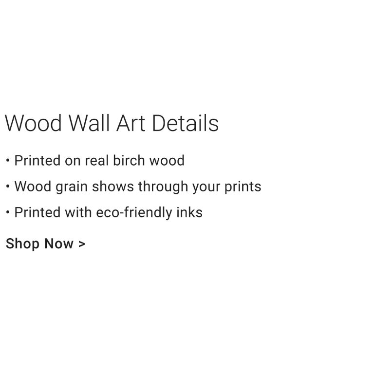 Wood Wall Art Details - Printed on real birch wood. Wood grain shows through your prints. Printed with eco-friendly inks.