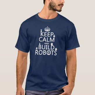Keep Calm and Build Robots (in any color) T Shirts