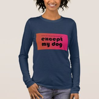 I love you more than anything. except my dog long sleeve T-Shirt