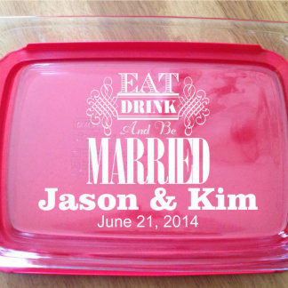 Personalized Eat Drink Be Married Pyrex Dish w/Lid