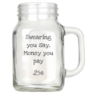 Swearing you say, money you pay mason jar